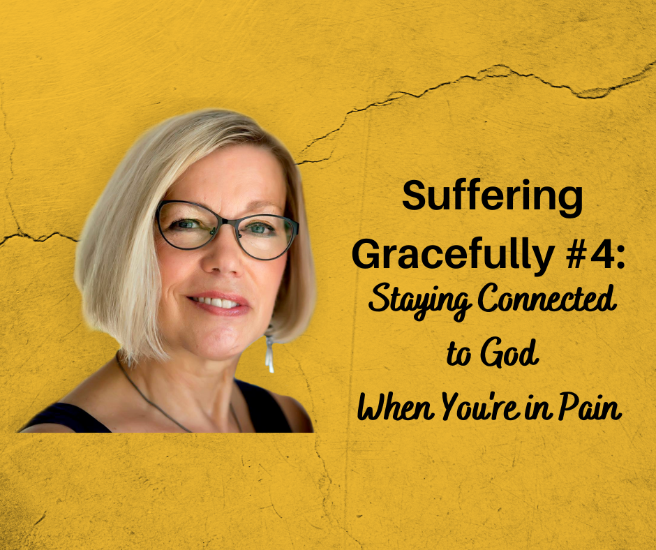 Suffering Gracefully #4 – Staying Connected to God When You're in Pain