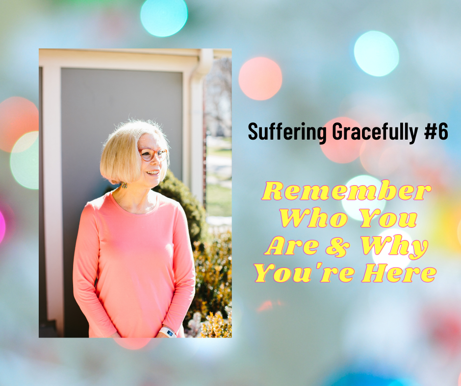 Suffering Gracefully #6.                        Remember Who You Are & Why You're Here.