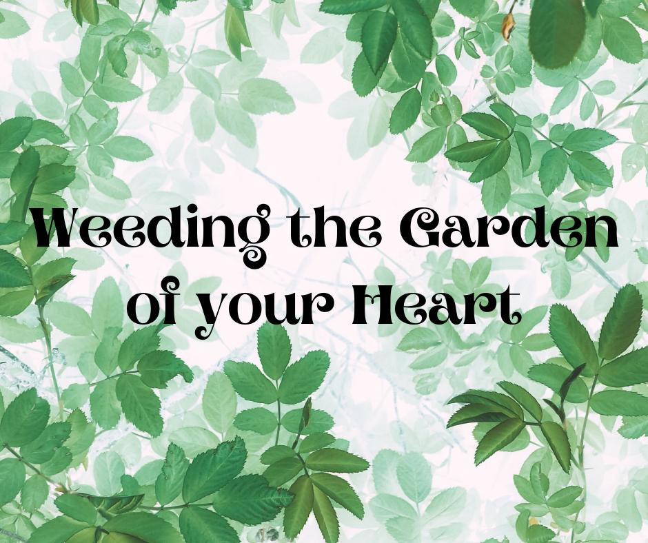 Weeding the Garden of your Heart