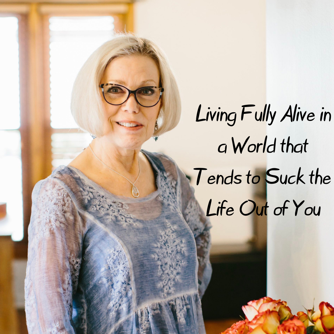 How to Live Fully Alive in a World the Tends to Suck the Life Out of You